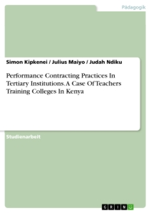 Titel: Performance Contracting Practices In Tertiary Institutions. A Case Of Teachers Training Colleges In Kenya