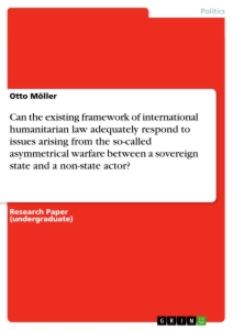 Title: Can the existing framework of international humanitarian law adequately respond to issues arising from the so-called asymmetrical warfare between a sovereign state and a non-state actor?