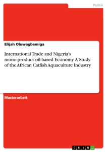 Titel: International Trade and Nigeria's mono-product oil-based Economy. A Study of the African Catfish Aquaculture Industry