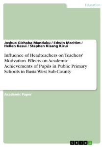 Title: Influence of Headteachers on Teachers' Motivation. Effects on Academic Achievements of Pupils in Public Primary Schools in Busia West Sub-County
