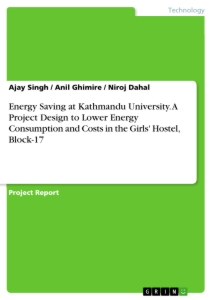 Title: Energy Saving at Kathmandu University. A Project Design to Lower Energy Consumption and Costs in the Girls' Hostel, Block-17