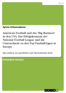 "Title: American Football und das ""Big Business"" in den USA. Das Erfolgskonzept der National Football League und die Unterschiede zu den Top Fussball-Ligen in Europa"