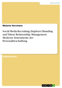 Titel: Social Media Recruiting, Employer Branding und Talent Relationship Management. Moderne Instrumente der Personalbeschaffung