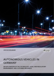 Titel: Autonomous Vehicles in Germany. An Exploration of the Technology, Legal and Regulatory Environment, and Customer Readiness