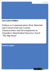 "Title: Fashion as Communication. How Materials and Colours Forecast Certain Characteristics and Developments in Chandler's Hard-boiled Detective Novel ""The Big Sleep"""