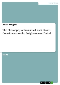 Titel: The Philosophy of Immanuel Kant. Kant's Contribution to the Enlightenment Period