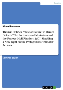 "Title: Thomas Hobbes' ""State of Nature"" in Daniel Defoe's ""The Fortunes and Misfortunes of the Famous Moll Flanders, &C."". Shedding a New Light on the Protagonist's 'Immoral' Actions"