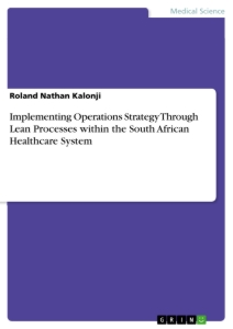 Titel: Implementing Operations Strategy Through Lean Processes within the South African Healthcare System
