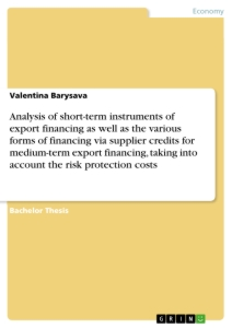 Title: Analysis of short-term instruments of export financing as well as the various forms of financing via supplier credits for medium-term export financing, taking into account the risk protection costs