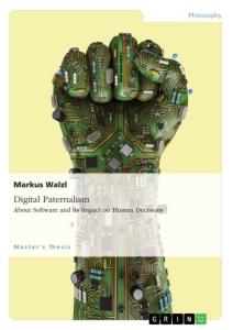 Title: Digital Paternalism. About Software and Its Impact on Human Decisions