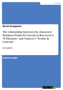 """Title: The relationship between the characters Pandarus, Troilus & Criseyde in Boccaccio's """"Il Filostrato"""" and Chaucer's """"Troilus & Criseyde"""""""