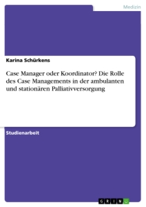 Titel: Case Manager oder Koordinator? Die Rolle des Case Managements in der ambulanten und stationären Palliativversorgung
