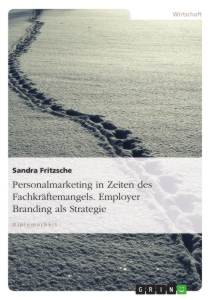 Title: Personalmarketing in Zeiten des Fachkräftemangels. Employer Branding als Strategie