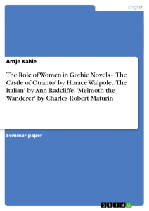 Titel: The Role of Women in Gothic Novels - 'The Castle of Otranto' by Horace Walpole, 'The Italian' by Ann Radcliffe, 'Melmoth the Wanderer' by Charles Robert Maturin