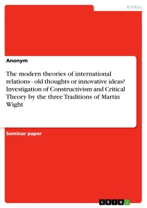 Title: The modern theories of international relations - old  thoughts or innovative ideas? Investigation of Constructivism and Critical Theory  by the three Traditions of Martin Wight