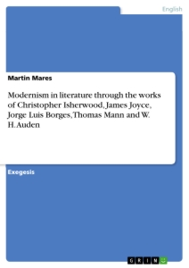 Titel: Modernism in literature through the works of Christopher Isherwood, James Joyce, Jorge Luis Borges, Thomas Mann and W. H. Auden
