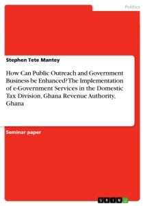 Title: How Can Public Outreach and Government Business be Enhanced? The Implementation of e-Government Services in the Domestic Tax Division, Ghana Revenue Authority, Ghana