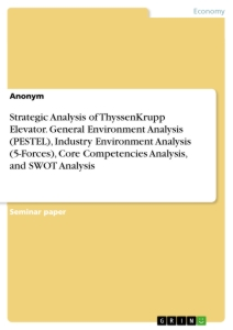Title: Strategic Analysis of ThyssenKrupp Elevator. General Environment Analysis (PESTEL), Industry Environment Analysis (5-Forces), Core Competencies Analysis, and SWOT Analysis