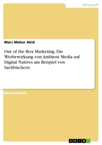 Titel: Out of the Box Marketing. Die Werbewirkung von Ambient Media auf Digital Natives am Beispiel von Sachbüchern