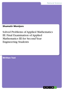 Title: Solved Problems of Applied Mathematics III. Final Examination of Applied Mathematics III for Second Year Engineering Students