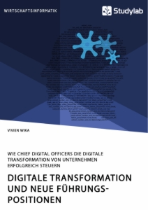 Titel: Digitale Transformation und neue Führungspositionen. Wie Chief Digital Officers die digitale Transformation von Unternehmen erfolgreich steuern