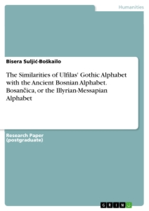 The Similarities of Ulfilas' Gothic Alphabet with the Ancient Bosnian Alphabet. Bosančica, or the Illyrian-Messapian Alphabet