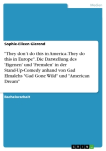 "Title: ""They don't do this in America. They do this in Europe"". Die Darstellung des 'Eigenen' und 'Fremden' in der Stand-Up-Comedy anhand von Gad Elmalehs ""Gad Gone Wild"" und ""American Dream"""