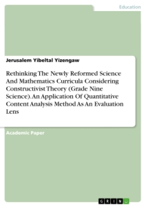 Title: Rethinking The Newly Reformed Science And Mathematics Curricula Considering Constructivist Theory (Grade Nine Science). An Application Of Quantitative Content Analysis Method As An Evaluation Lens