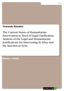 Title: The Current Status of Humanitarian Intervention in Need of Legal Clarification. Analysis of the Legal and Humanitarian Justifications for Intervening In Libya and the Inaction in Syria