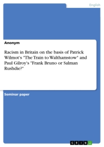"Title: Racism in Britain on the basis of Patrick Wilmot's ""The Train to Walthamstow"" and Paul Gilroy's ""Frank Bruno or Salman Rushdie?"""