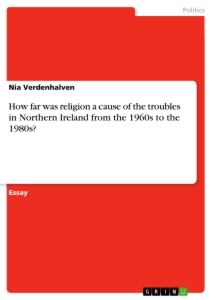 Titel: How far was religion a cause of the troubles in Northern Ireland from the 1960s to the 1980s?