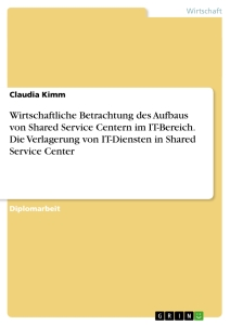 Title: Wirtschaftliche Betrachtung des Aufbaus von Shared Service Centern im IT-Bereich. Die Verlagerung von IT-Diensten in Shared Service Center