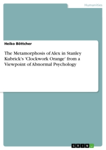 Title: The Metamorphosis of Alex in Stanley Kubrick's 'Clockwork Orange' from a Viewpoint of Abnormal Psychology