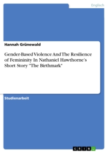 """Titel: Gender-Based Violence And The Resilience of Femininity In Nathaniel Hawthorne's Short Story """"The Birthmark"""""""