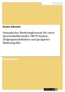 Titel: Strategisches Marketingkonzept für einen Sportartikelhersteller. SWOT-Analyse, Zielgruppendefinition und geeigneter Marketing-Mix