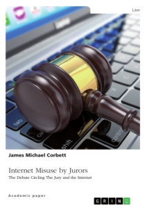 Title: Internet Misuse by Jurors. The Debate Circling The Jury and the Internet