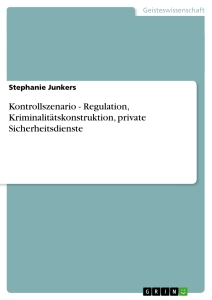 Titel: Kontrollszenario - Regulation, Kriminalitätskonstruktion, private Sicherheitsdienste