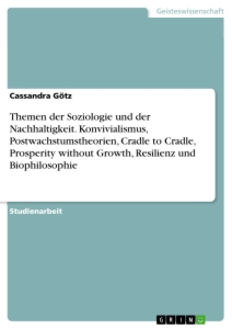 Titel: Themen der Soziologie und der Nachhaltigkeit. Konvivialismus, Postwachstumstheorien, Cradle to Cradle, Prosperity without Growth, Resilienz und Biophilosophie