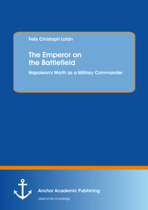 Title: The Emperor on the Battlefield: Napoleon's Worth as a Military Commander