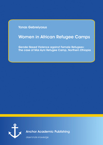 Title: Women in African Refugee Camps: Gender Based Violence against Female Refugees: The case of Mai Ayni Refugee Camp, Northern Ethiopia