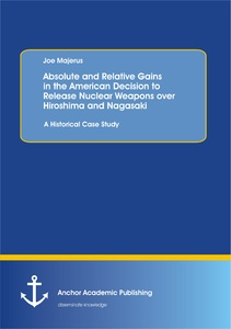 Title: Absolute and Relative Gains in the American Decision to Release Nuclear Weapons over Hiroshima and Nagasaki: A Historical Case Study