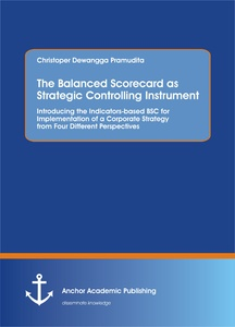 Title: The Balanced Scorecard as Strategic Controlling Instrument. Introducing the Indicators-based BSC for Implementation of a Corporate Strategy from Four Different Perspectives