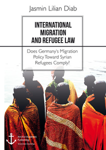Title: International Migration and Refugee Law. Does Germany's Migration Policy Toward Syrian Refugees Comply?