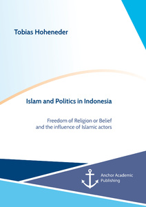 Title: Islam and Politics in Indonesia: Freedom of Religion or Belief and the influence of Islamic actors