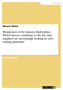 Titel: Weaknesses of the Amazon Marketplace. Which factors contribute to the fact that suppliers are increasingly looking for new trading platforms?