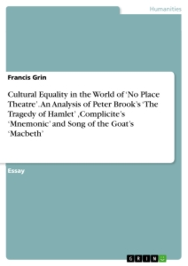 Titel: Cultural Equality in the World of  'No Place Theatre'. An Analysis of Peter Brook's 'The Tragedy of Hamlet' ,Complicite's 'Mnemonic' and Song of the Goat's 'Macbeth'