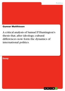 Titel: A critical analysis of Samuel P. Huntington's thesis that, after ideology, cultural differences now form the dynamics of international politics.