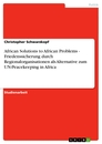 Titel: African Solutions to African Problems - Friedenssicherung durch Regionalorganisationen als Alternative zum UN-Peacekeeping in Africa