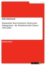 Titel: Humanitäre Interventionen, Democratic Enlargement - die Präsidentschaft Clinton 1993-2000