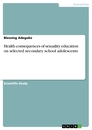 Titel: Health consequences of sexuality education on selected secondary school adolescents